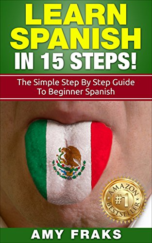 Learn Spanish: Learn Spanish in 15 Steps! The Simple Step By Step Guide to Beginner Spanish (Spanish, Spanish Language, Learn Spanish, Easy Spanish Books) (English Edition) por Amy Fraks