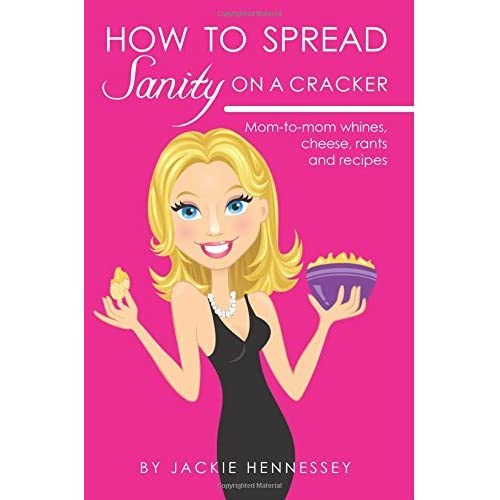 How to Spread Sanity on a Cracker: Mom-to-mom whines, cheese, rants and recipes by Jackie Hennessey (2012-02-26)