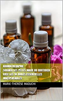 AROMATHERAPHIE Soigner les petits maux du quotidien avec les 10 huiles essentielles indispensables: REMÈDES POUR VOTRE BIEN ÊTRE par [MAOUCHI, Marie-Thérèse]