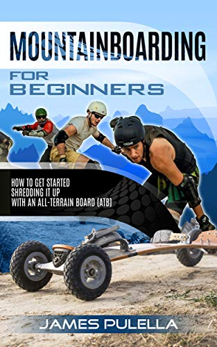 Mountainboarding For Beginners: How To Get Started Shredding It Up With An All-Terrain Board (ATB) (English Edition)