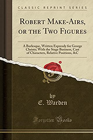 Robert Make-Airs, or the Two Figures: A Burlesque, Written Expressly