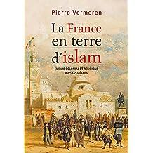 La France en terre d'Islam: Empire colonial et religion, XIX-Xxe siècle