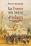 La France en terre d'Islam. Empire colonial et religion, XIX - XXe siècle
