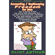 Accounting / Bookkeeping Freedom for Men: How to Quickly & Easily Find, Hire & Work Effectively With a Low-Cost Virtual Accountant/Bookkeeper for Your ... Consulting Practice, Entrepreneurial Business