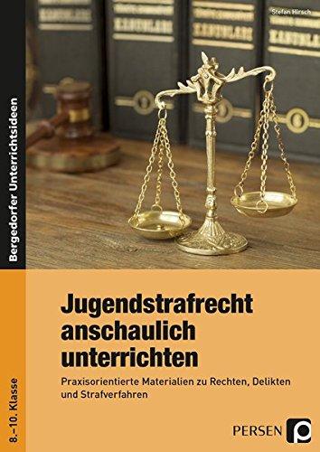 Jugendstrafrecht anschaulich unterrichten: Praxisorientierte Materialien zu Rechten, Delikten und Strafverfahren (8. bis 10. Klasse)