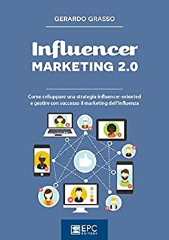 Influencer marketing 2.0: Come sviluppare una strategia influencer-oriented e gestire con successo il marketing dell'influenza di [GERARDO GRASSO]