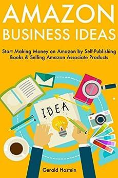 Amazon Business Ideas: Start Making Money on Amazon by Self-Publishing Books & Selling Amazon Associate Products (English Edition) par [Hostein, Gerald]