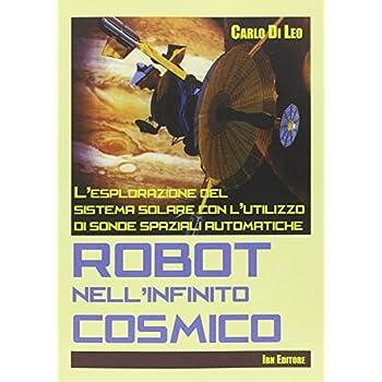 Robot Nell'infinito Cosmico. L'esplorazione Del Sistema Solare Con L'utilizzo Di Sonde Spaziali Automatiche