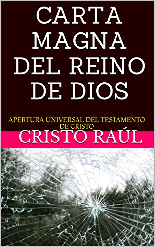 CARTA MAGNA DEL REINO DE DIOS: APERTURA UNIVERSAL DEL TESTAMENTO DE CRISTO (La Historia Divina de Jesucristo según Cristo Raúl nº 2) por Cristo Raúl