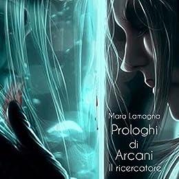 Prologhi di Arcani (vol.1): Il ricercatore di [Lamagna, Mara]