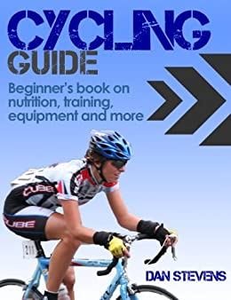 Cycling Guide - Beginners Book on Nutrition, Training, Equipment and more by [Stevens, Dan]