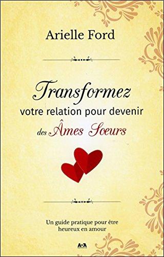 Transformez votre relation pour devenir des Ames Soeurs - Un guide pratique pour être heureux en amour par Arielle Ford