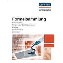 Formelsammlung Bau: Bauzeichner, Beton- und Stahlbetonbauer, Maurer, Straßenbauer, Zimmerer