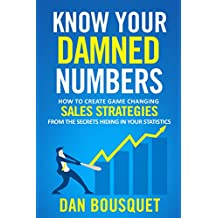 Know Your Damned Numbers: How to create game changing sales strategies from the secrets hiding inside your statistics (English Edition)