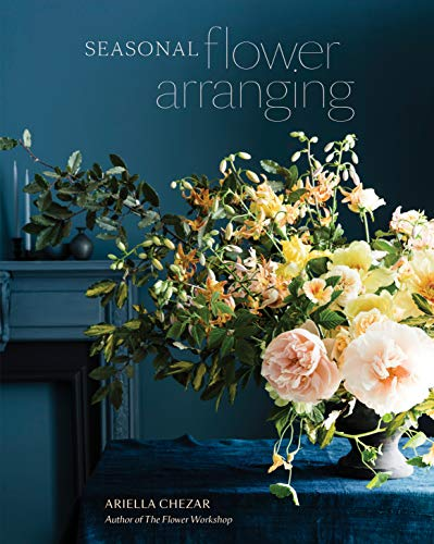 Seasonal Flower Arranging: Fill Your Home with Blooms, Branches, and Foraged Materials All Year Round (English Edition)