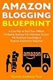 Amazon Blogging Blueprint: A Free Way to Start Your Affiliate  Marketing Business from Absolute Scratch ... No Technical Knowledge & Business Experience Required