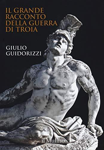 Il grande racconto della guerra di Troia. Ediz. a colori por Giulio Guidorizzi