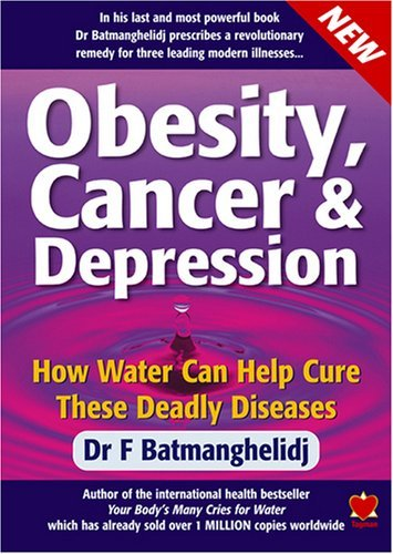 Obesity, Cancer and Depression: How Water Can Cure These Deadly Diseases by F. Batmanghelidj (4-Jan-2007) Paperback