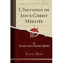 L'Imitation de Jesus-Christ Méditée, Vol. 1 (Classic Reprint)