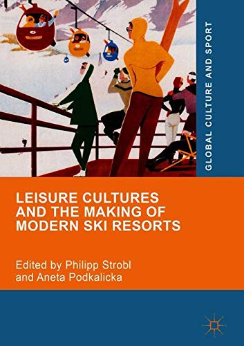 Leisure Cultures and the Making of Modern Ski Resorts (Global Culture and Sport Series)