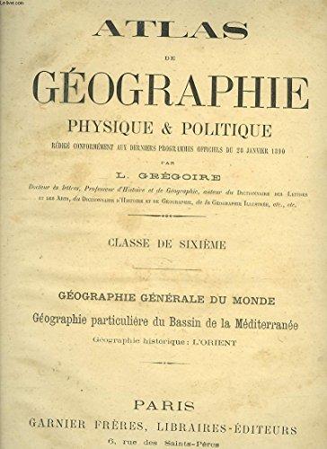 ATLAS DE GEOGRAPHIE PHYSIQUE ET POLITIQUE (PROGRAMME 1890) CLASSE DE SIXIEME. GEOGRAPHIE GENERALE DU MONDE, GEOGRAPHIE PARTICULIERE DU BASSIN DE LA MEDITERRANEE. GEOGRAPHIE HISTORIQUE: L'ORIENT. par L. GREGOIRE