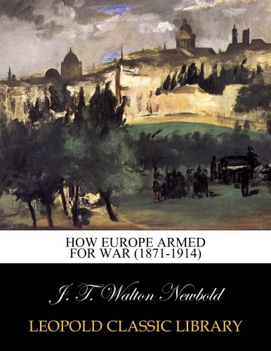 How Europe armed for war (1871-1914) por J. T. Walton Newbold