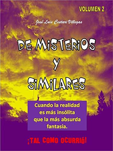 DE MISTERIOS Y SIMILARES Volumen 2: Cuando la realidad es más insólita que la más absurda fantasía. ¡Tal como ocurrió! por José Luis  Cestari Villegas