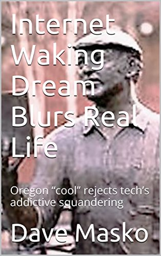 "Internet Waking Dream Blurs Real Life: Oregon ""cool"" rejects tech's addictive squandering (English Edition) por Dave Masko"