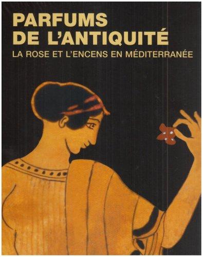 Parfums de l'antiquité: La rose et l'encens en Méditerranée par Annie Verbanck-Pierard