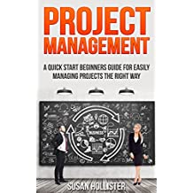 Project Management: A Quick Start Beginners Guide For Easily Managing Projects The Right Way (Essential Tools and Techniques For A Winning Business Plan ... Management Guide Book 3) (English Edition)