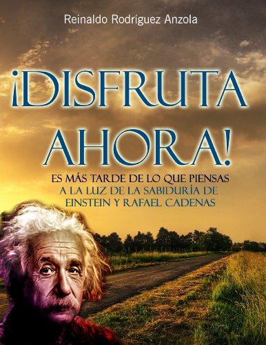 ¡DISFRUTA AHORA! Es más tarde de lo que piensas - A la luz de la sabiduría de Einstein y Rafael Cadenas (VIDA Y MUERTE nº 1) por Reinaldo Rodríguez Anzola
