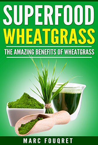 Superfoods: WheatGrass The amazing benefits of WheatGrass including (Detox, full body Cleanse, Weight loss, Anti Ageing, Anti-oxidizing) (Medicine of the future, Green Smoothies) (English Edition)
