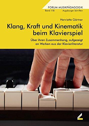 Klang, Kraft und Kinematik beim Klavierspiel: Über ihren Zusammenhang, aufgezeigt an Werken aus der Klavierliteratur (Augsburger Schriften)