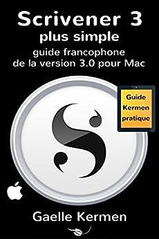 Scrivener 3 plus simple: guide francophone de la version 3.0 pour Mac (Collection Pratique Guide Kermen t. 7) (French Edition) by [Kermen, Gaelle]