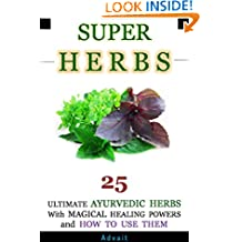 Super Herbs: 25 Ultimate Ayurvedic Herbs with Magical Healing Powers and How To Use Them