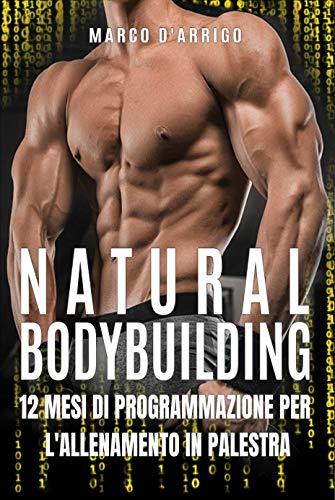 natural bodybuilding: 12 mesi di programmazione per l'allenamento in palestra (schede allenamento palestra, fare massa, definizione muscolare, ricomposizione corporea)