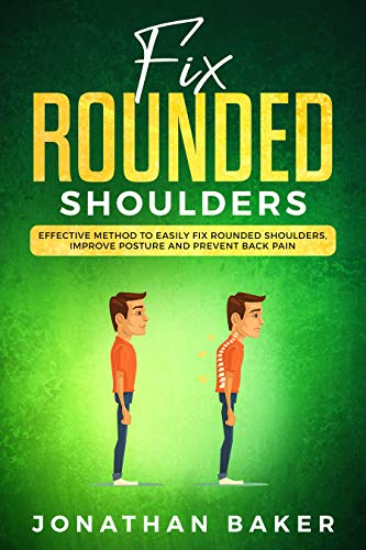 Fix Rounded Shoulders: Effective Method To Easily Fix Rounded Shoulders, Improve Posture And Prevent Back Pain (English Edition)