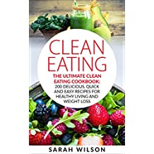 Clean Eating: The Ultimate Clean Eating Cookbook: 200 Delicious, Quick And Easy Recipes For Healthy Living And Weight Loss (English Edition)