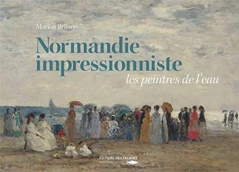 NORMANDIE IMPRESSIONNISTE, LES PEINTRES DE L'EAU