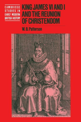 King James VI and I and the Reunion of Christendom (Cambridge Studies in Early Modern British History) by W. B. Patterson (2000-10-02)