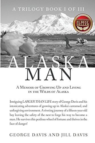 Alaska Man: A Memoir of Growing Up and Living in the Wilds of Alaska (Alaska Man Trilogy)