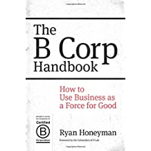 The B Corp Handbook: How to Use Business as a Force for Good (UK Professional Business Management / Business)
