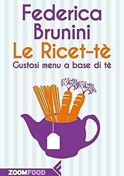 Le Ricet-tè: Gustosi menù a base di tè di [Brunini, Federica]