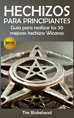Hechizos para Principiantes Guía para realizar los 30 mejores hechizos Wicanos por The Blokehead