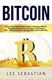 Bitcoin: Bitcoin And Cryptocurrency Basics, Investing In Bitcoin, Using Bitcoin In Business and How To Get Bitcoin Now - Written In Simple Language With A Quick Start Plan