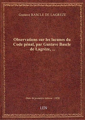 Observations sur les lacunes du Code pénal, par Gustave Bascle de Lagrèze,...