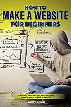 How to Make a Website for Beginners: Learn How to Make Your Own Website from Scratch with WordPress! by [Smith, Jackson]