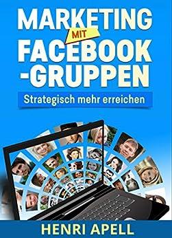 Marketing mit Facebook-Gruppen: Strategisch mehr erreichen von [Apell, Henri]