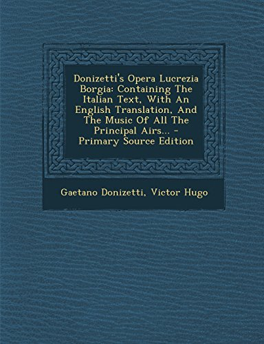 Donizetti's Opera Lucrezia Borgia: Containing The Italian Text, With An English Translation, And The Music Of All The Principal Airs...