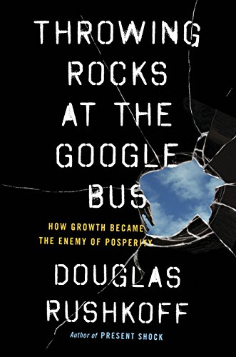 Throwing Rocks at the Google Bus: How Growth Became the Enemy of Prosperity por Douglas Rushkoff